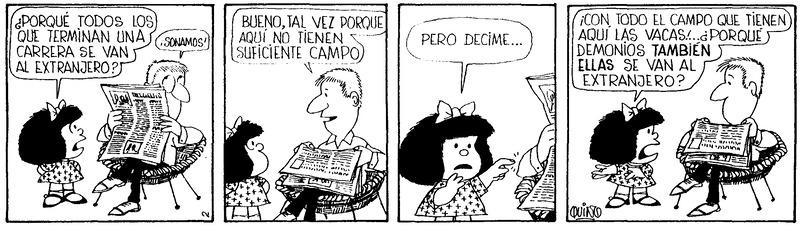 Mafalda: ¿Por qué todos los que terminan una carrera se van al extranjero? Papá: Bueno, tal vez porque aquí no tienen suficiente campo. Mafalda: Pero decime... Mafalda: ¡Con todo el campo que tienen aquí las vacas! ... ¿Por qué demonios también ellas se van al extranjero?