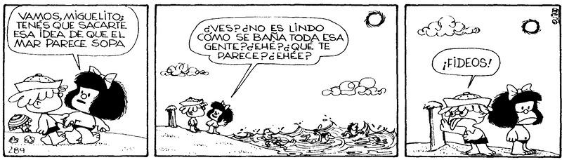 Mafalda: Vamos, Miguelito; tenés que sacarte esa idea de que el mar parece sopa. Mafalda: ¿Ves? ¿No es lindo cómo se baña toda esa gente? ¿Ehé? ¿Qué te parece? ¿Ehée? Miguelito: ¡Fideos!