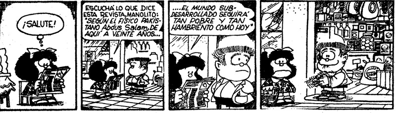 """Mafalda: [leyendo el periódico] ¡Salute! Mafalda: Escuchá lo que dice esta revista, Manolito: """"Según el físico pakistano Abdus Salam, de aquí a veinte años... Mafalda: ... el mundo subdesarrollado seguirá tan pobre y tan hambriento como hoy"""" [Manolito se gira para mirar toda la comida que tienen en el almacén y se frota las manos muy contento]"""