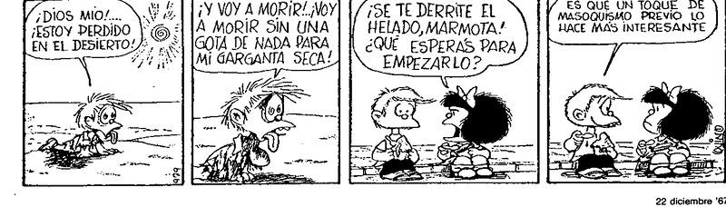 [Felipe en el desierto sediento] Felipe: ¡Dios mío!... ¡Estoy perdido en el desierto! Felipe: ¡Y voy a morir!... ¡Voy a morir sin una gota de nada para mi garganta seca! [Felipe y Mafalda con un helado, en la calle] Mafalda: ¡Se te derrite el helado, marmota! ¿Qué esperás para empezarlo? Felipe: Es que un toque de masoquismo previo lo hace más interesante.